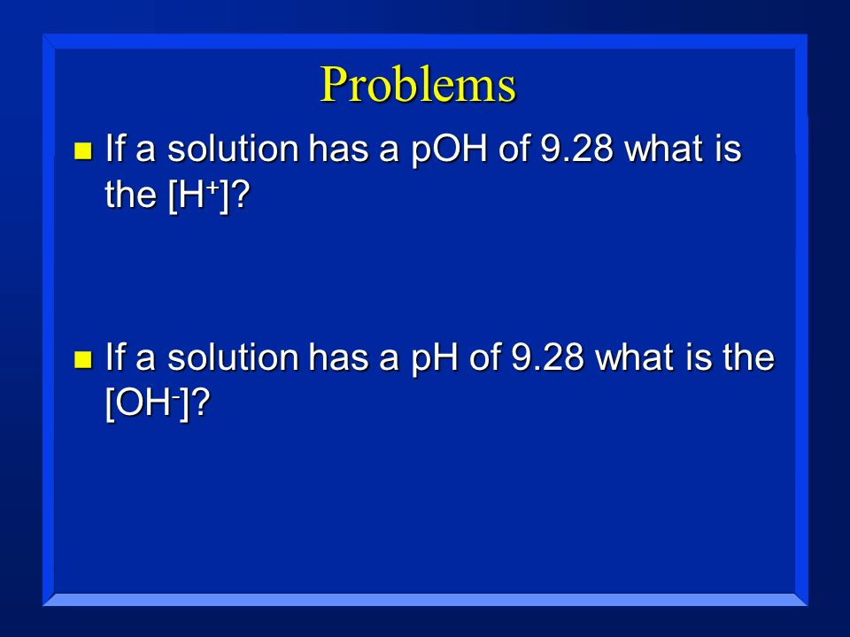 Problems If a solution has a pOH of 9.28 what is the [H+]
